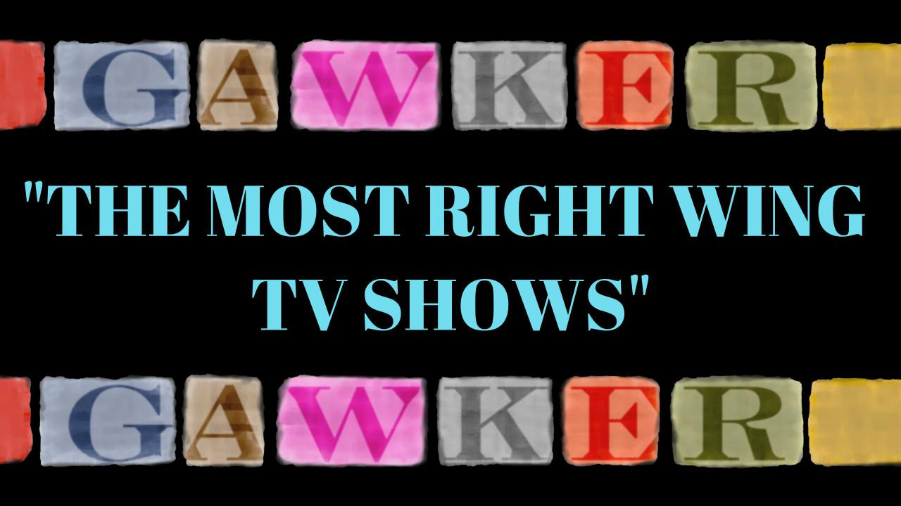 Gawker Ranks Most Conservative TV Shows To Watch 47 Right wing republican Politics partisanship liberal left wing gawker democrat conservative  society culture shows events shows series politics other entertainment news entertainment